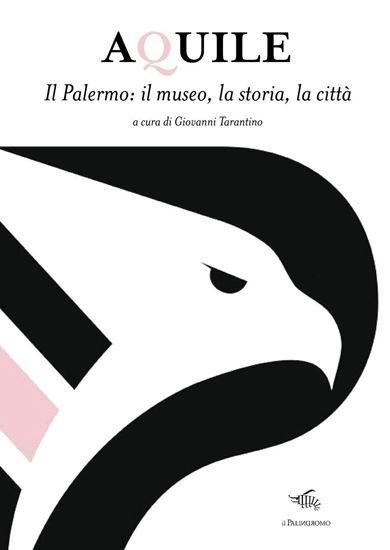 Immagine di Aquile. Il Palermo, il museo, la storia, la città - a cura di Giovanni Tarantino